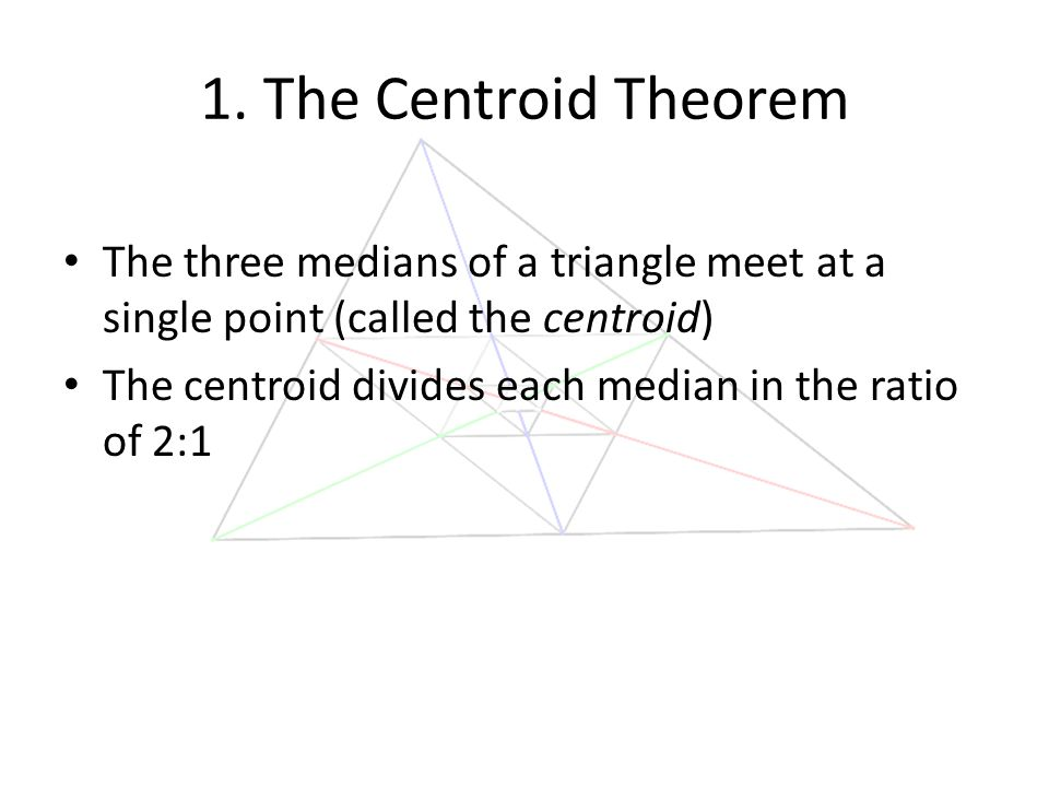 1. The Centroid Theorem The three medians of a triangle meet at a single point (called the centroid) The centroid divides each median in the ratio of