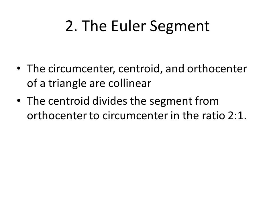 2. The Euler Segment The circumcenter, centroid, and orthocenter of a triangle are collinear The centroid divides the segment from orthocenter to circ