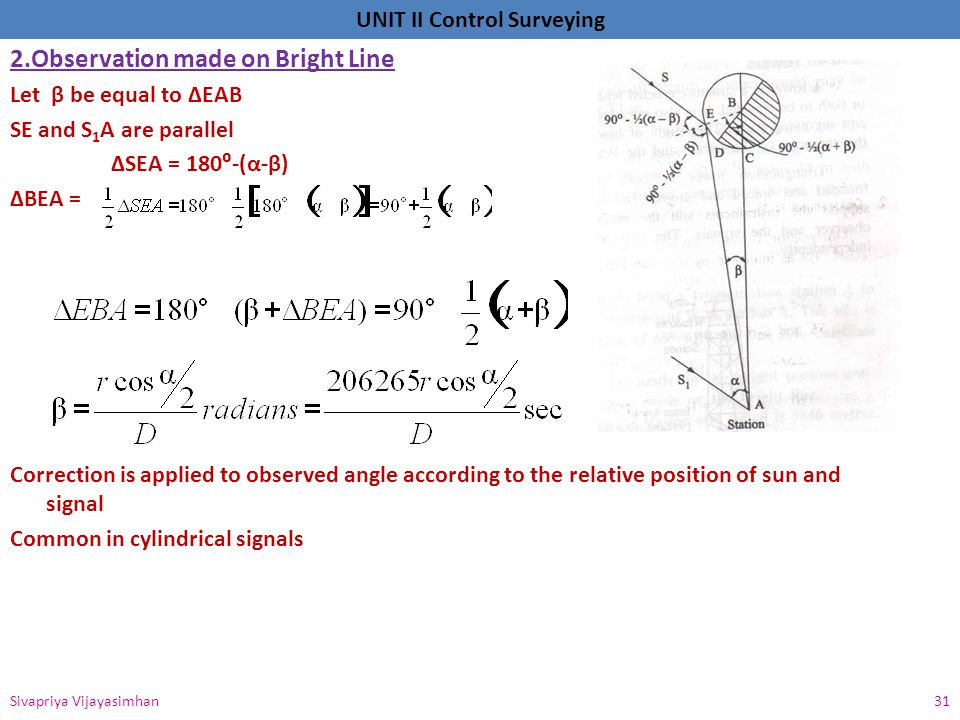 UNIT II Control Surveying 2.Observation made on Bright Line Let β be equal to ΔEAB SE and S 1 A are parallel ΔSEA = 180⁰-(α-β) ΔBEA = Correction is ap