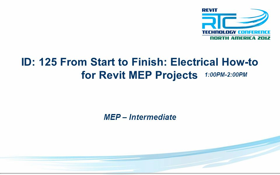 ID: 125 From Start to Finish: Electrical How-to for Revit MEP Projects MEP – Intermediate 1:00PM-2:00PM