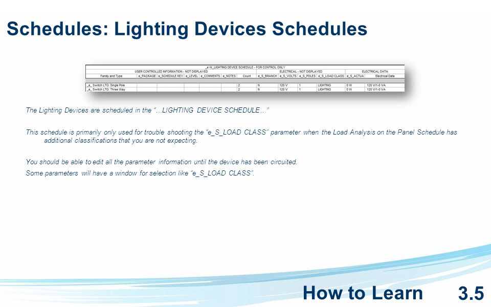 Schedules: Lighting Devices Schedules The Lighting Devices are scheduled in the …LIGHTING DEVICE SCHEDULE… This schedule is primarily only used for trouble shooting the e_S_LOAD CLASS parameter when the Load Analysis on the Panel Schedule has additional classifications that you are not expecting.