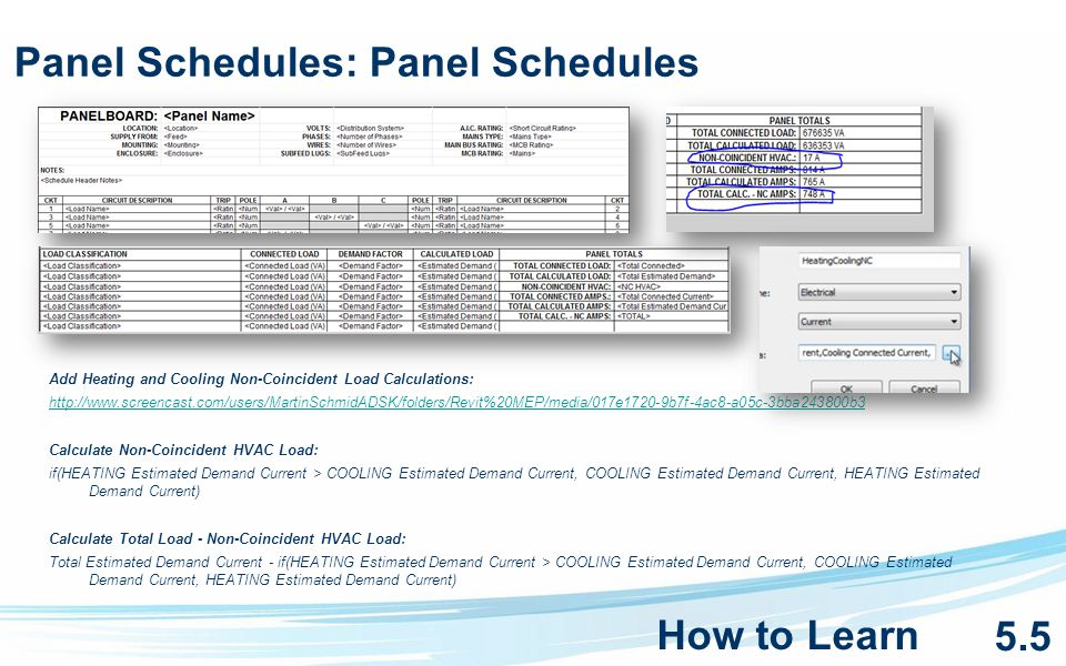 Panel Schedules: Panel Schedules Add Heating and Cooling Non-Coincident Load Calculations: http://www.screencast.com/users/MartinSchmidADSK/folders/Revit%20MEP/media/017e1720-9b7f-4ac8-a05c-3bba243800b3 Calculate Non-Coincident HVAC Load: if(HEATING Estimated Demand Current > COOLING Estimated Demand Current, COOLING Estimated Demand Current, HEATING Estimated Demand Current) Calculate Total Load - Non-Coincident HVAC Load: Total Estimated Demand Current - if(HEATING Estimated Demand Current > COOLING Estimated Demand Current, COOLING Estimated Demand Current, HEATING Estimated Demand Current) How to Learn 5.5
