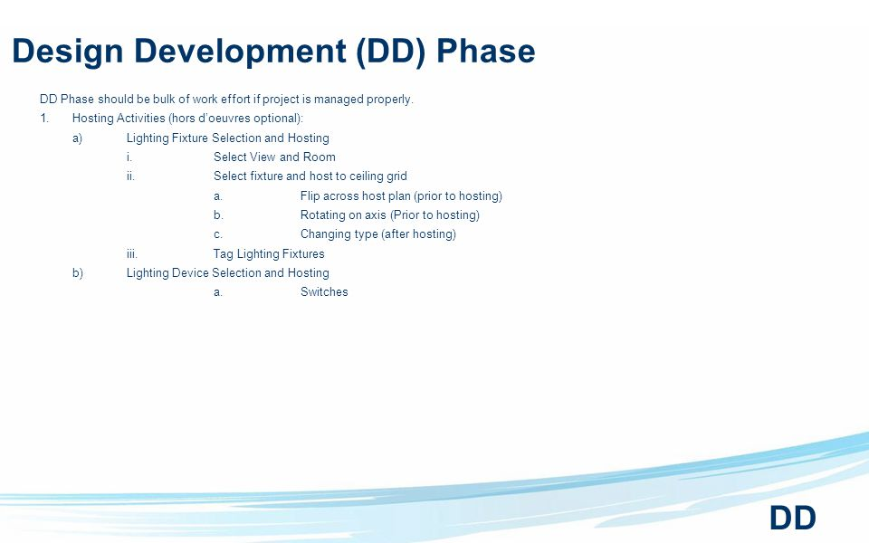 Design Development (DD) Phase DD Phase should be bulk of work effort if project is managed properly.