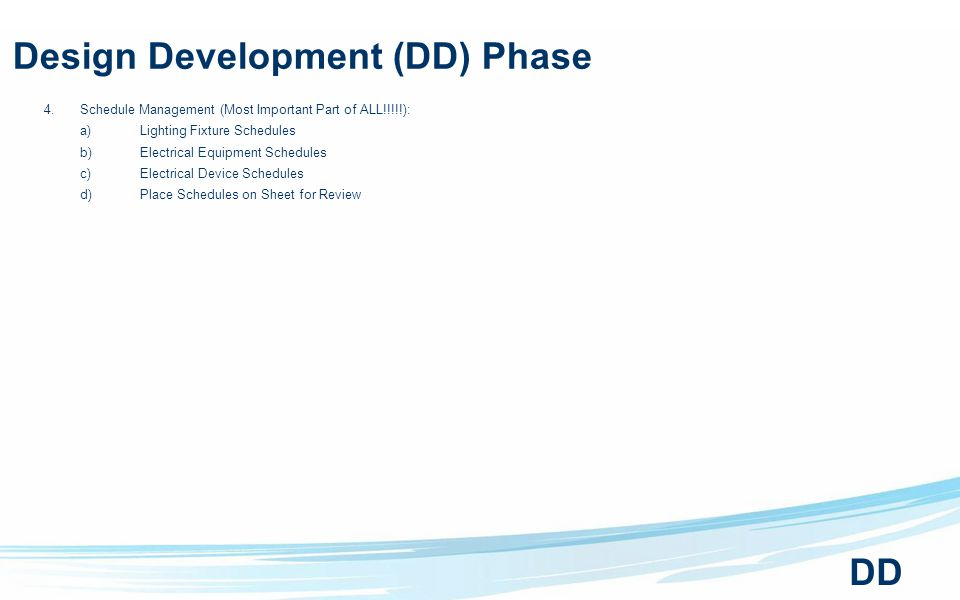 Design Development (DD) Phase 4.Schedule Management (Most Important Part of ALL!!!!!): a)Lighting Fixture Schedules b)Electrical Equipment Schedules c)Electrical Device Schedules d)Place Schedules on Sheet for Review DD