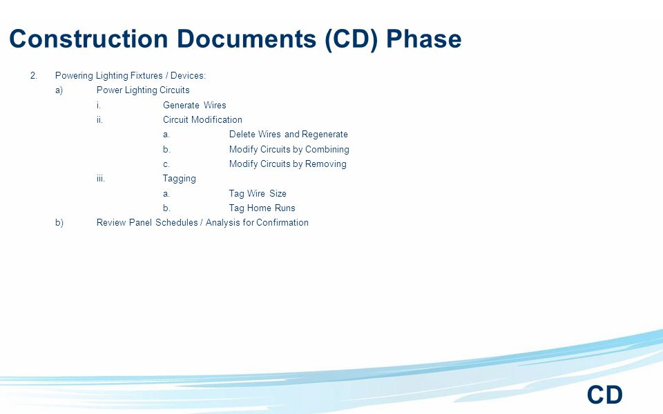 Construction Documents (CD) Phase 2.Powering Lighting Fixtures / Devices: a)Power Lighting Circuits i.Generate Wires ii.Circuit Modification a.Delete Wires and Regenerate b.Modify Circuits by Combining c.Modify Circuits by Removing iii.Tagging a.Tag Wire Size b.Tag Home Runs b)Review Panel Schedules / Analysis for Confirmation CD