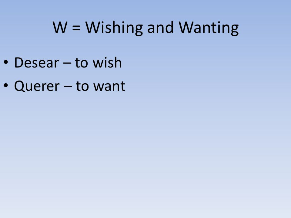 W = Wishing and Wanting Desear – to wish Querer – to want
