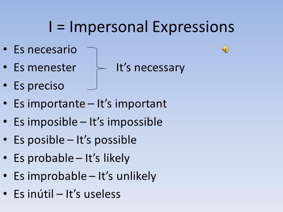 I = Impersonal Expressions Es necesario Es menesterIt's necessary Es preciso Es importante – It's important Es imposible – It's impossible Es posible – It's possible Es probable – It's likely Es improbable – It's unlikely Es inútil – It's useless