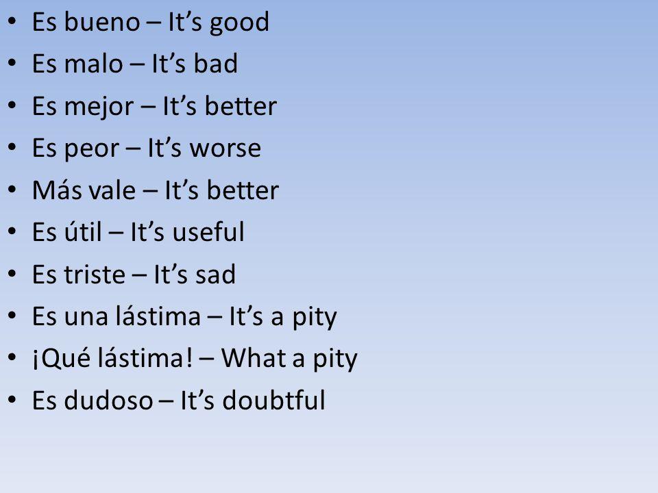 Es bueno – It's good Es malo – It's bad Es mejor – It's better Es peor – It's worse Más vale – It's better Es útil – It's useful Es triste – It's sad Es una lástima – It's a pity ¡Qué lástima.