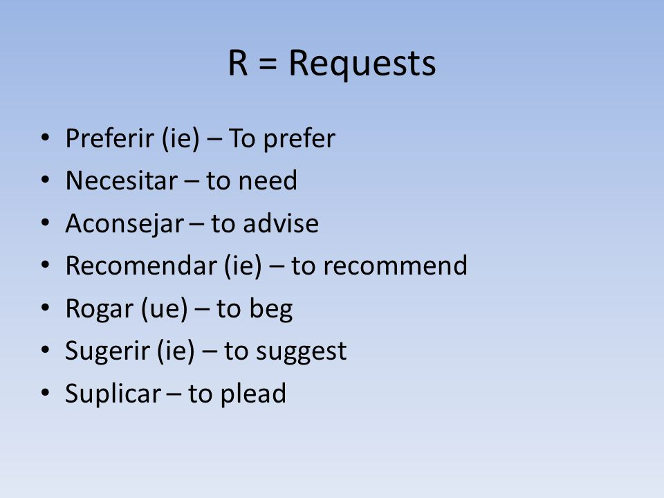 R = Requests Preferir (ie) – To prefer Necesitar – to need Aconsejar – to advise Recomendar (ie) – to recommend Rogar (ue) – to beg Sugerir (ie) – to suggest Suplicar – to plead