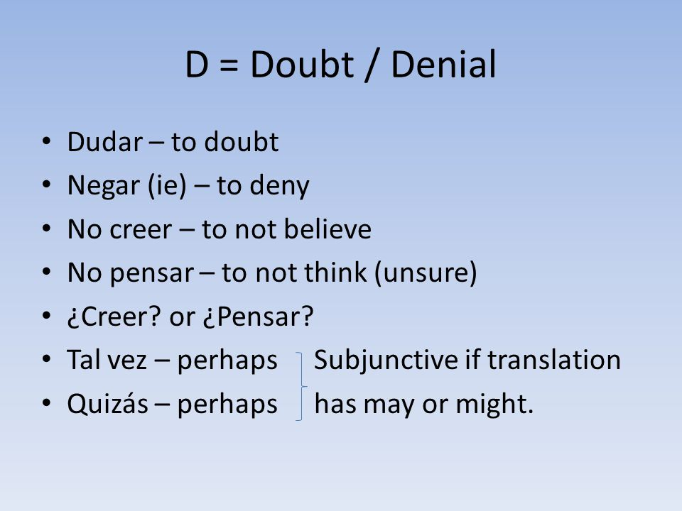 D = Doubt / Denial Dudar – to doubt Negar (ie) – to deny No creer – to not believe No pensar – to not think (unsure) ¿Creer.