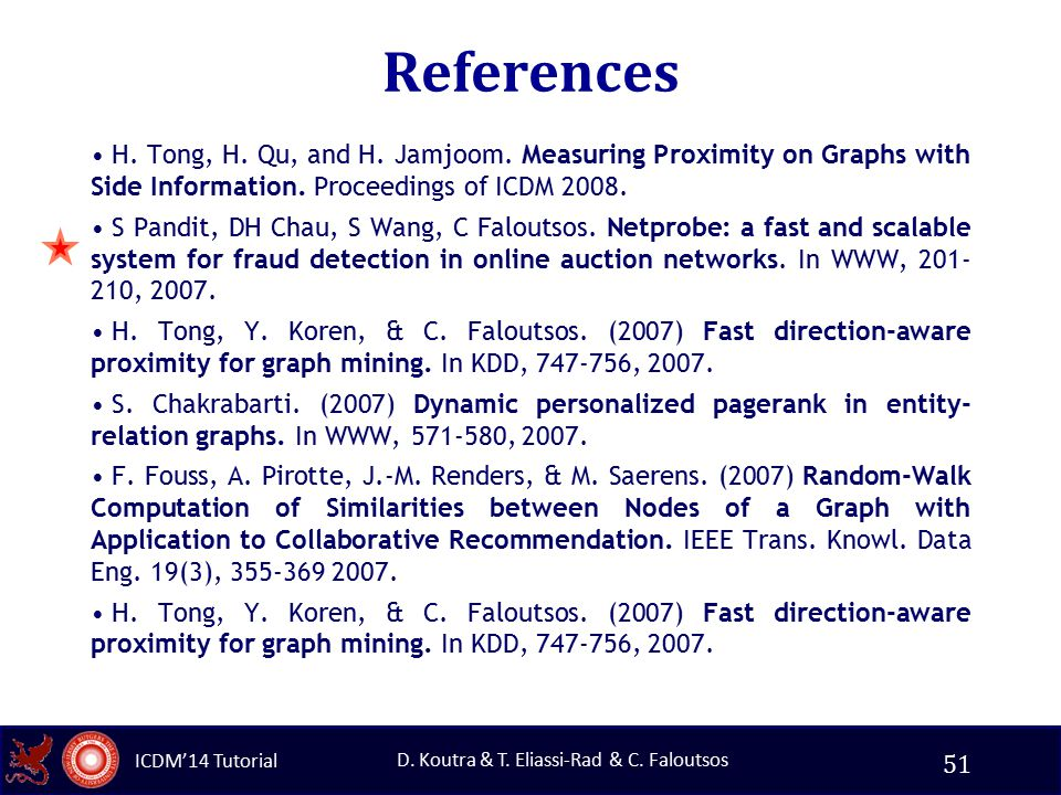 ICDM'14 Tutorial D. Koutra & T. Eliassi-Rad & C. Faloutsos References H. Tong, H. Qu, and H. Jamjoom. Measuring Proximity on Graphs with Side Informat