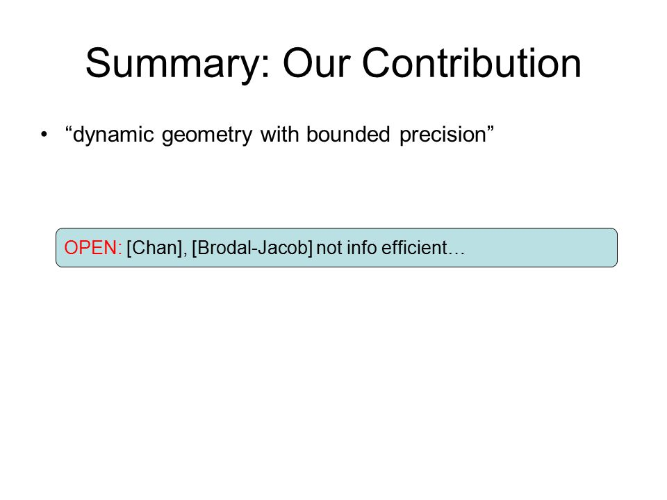 Summary: Our Contribution dynamic geometry with bounded precision lots of geometry => [Overmars, van Leeuwen] is informationally efficient lower bound 1d-like structure for LP OPEN: [Chan], [Brodal-Jacob] not info efficient… OPEN: O(lg n /lglg n ) vs.