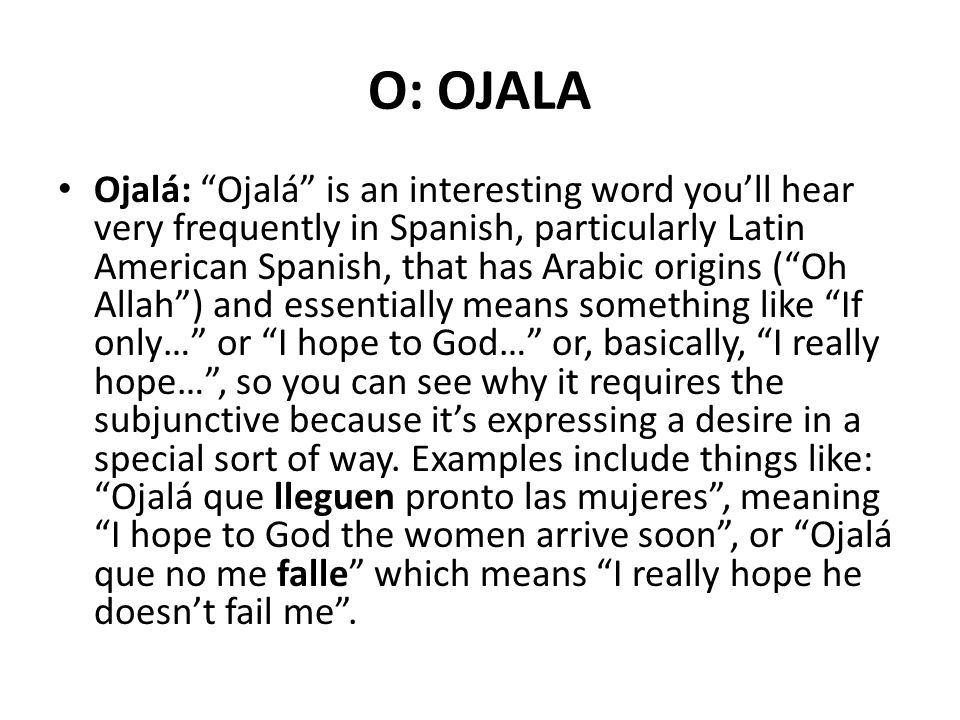 O: OJALA Ojalá: Ojalá is an interesting word you'll hear very frequently in Spanish, particularly Latin American Spanish, that has Arabic origins ( Oh Allah ) and essentially means something like If only… or I hope to God… or, basically, I really hope… , so you can see why it requires the subjunctive because it's expressing a desire in a special sort of way.