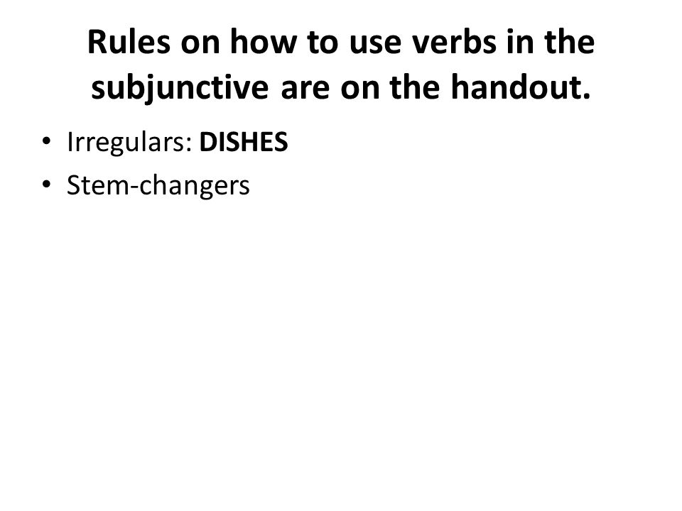 Rules on how to use verbs in the subjunctive are on the handout. Irregulars: DISHES Stem-changers