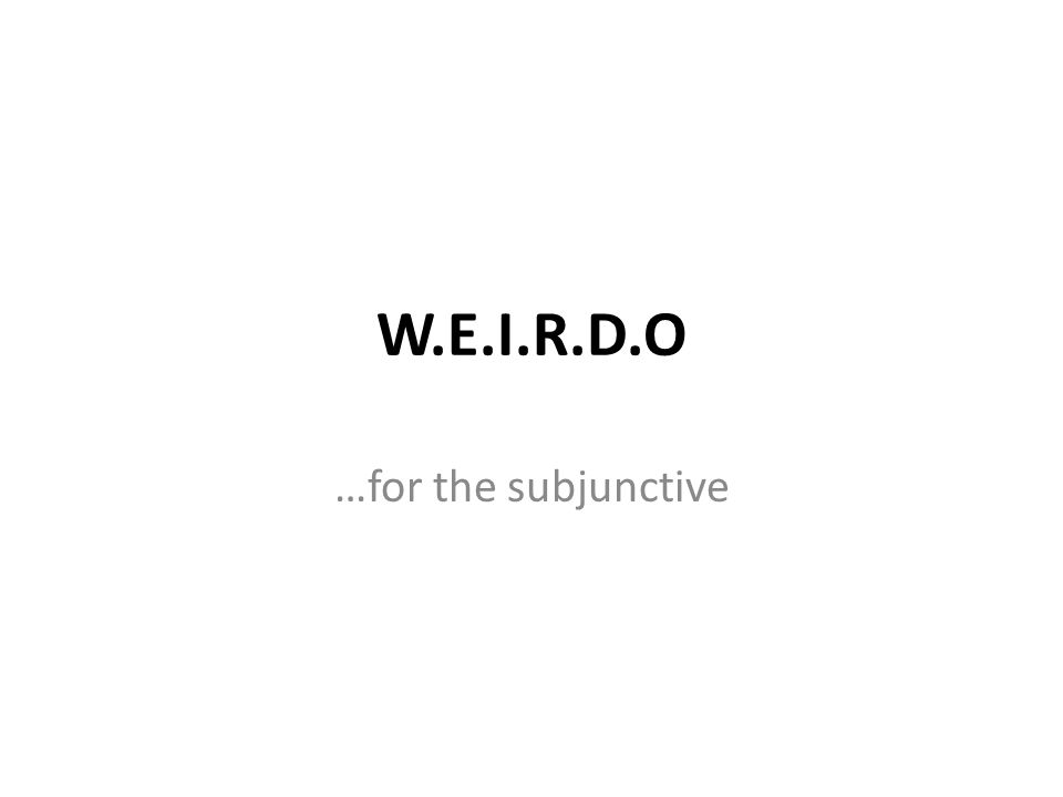 W.E.I.R.D.O …for the subjunctive