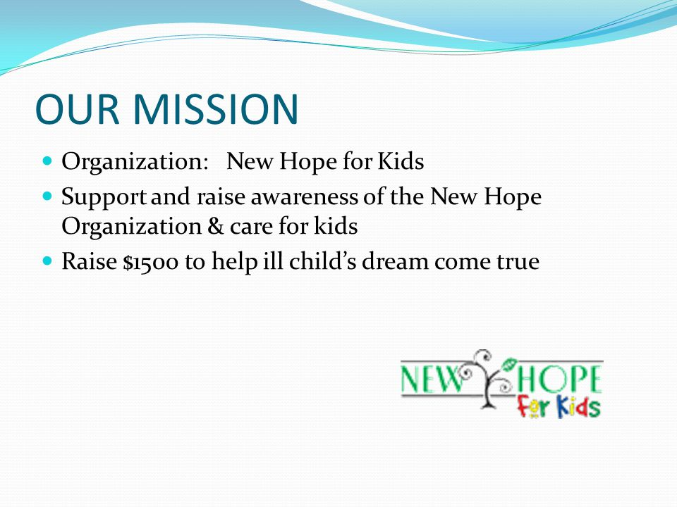 OUR MISSION Organization: New Hope for Kids Support and raise awareness of the New Hope Organization & care for kids Raise $1500 to help ill child's dream come true