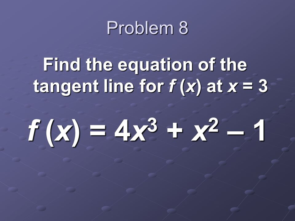 Problem 8 Find the equation of the tangent line for f (x) at x = 3 f (x) = 4x 3 + x 2 – 1