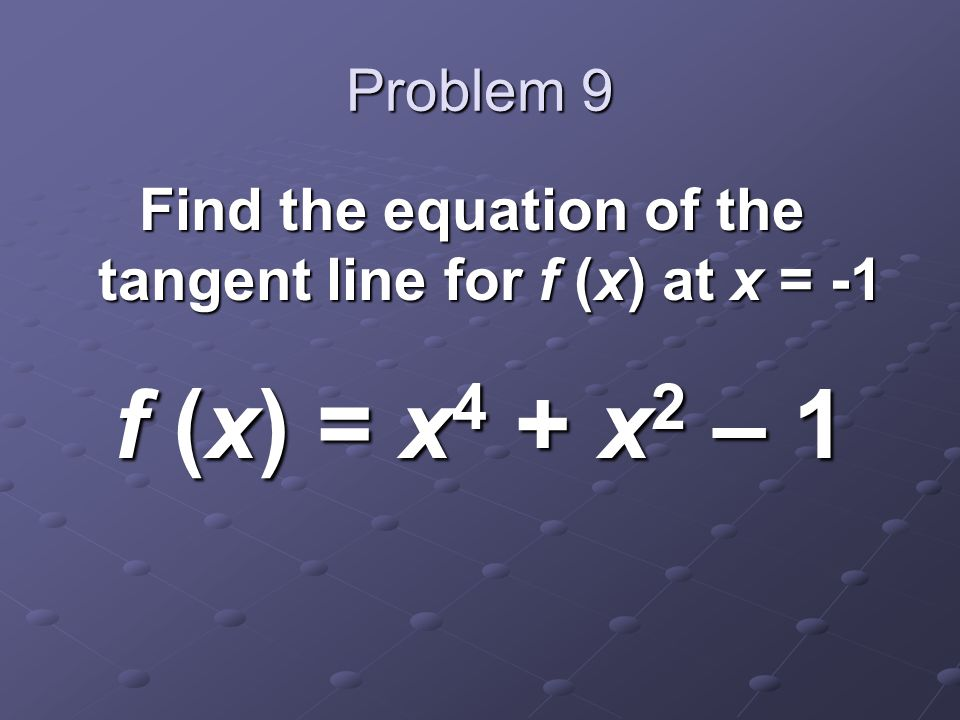 Problem 9 Find the equation of the tangent line for f (x) at x = -1 f (x) = x 4 + x 2 – 1