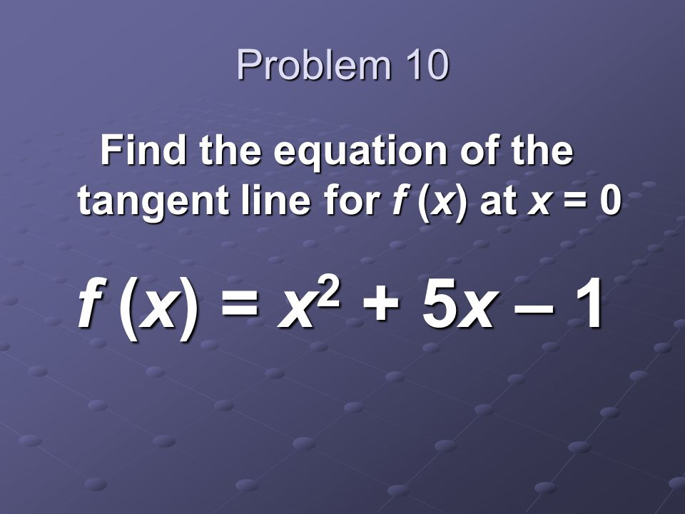 Problem 10 Find the equation of the tangent line for f (x) at x = 0 f (x) = x 2 + 5x – 1