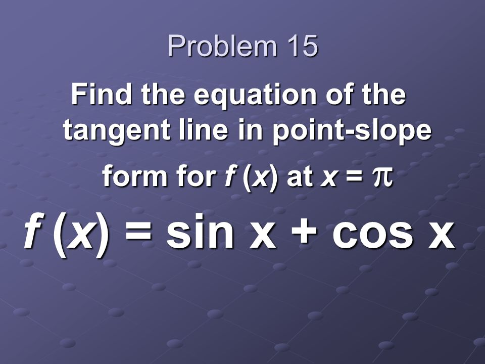 Problem 15 Find the equation of the tangent line in point-slope form for f (x) at x =  f (x) = sin x + cos x
