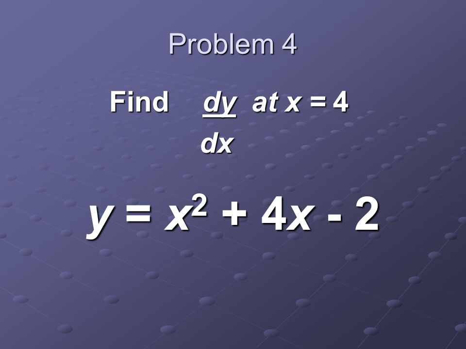 Problem 4 Find dy at x = 4 dx dx y = x 2 + 4x - 2