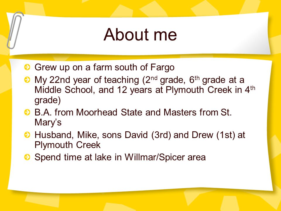 About me Grew up on a farm south of Fargo My 22nd year of teaching (2 nd grade, 6 th grade at a Middle School, and 12 years at Plymouth Creek in 4 th grade) B.A.