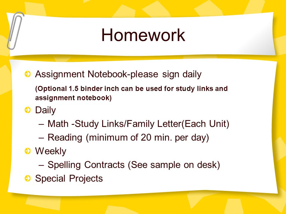 Homework Assignment Notebook-please sign daily (Optional 1.5 binder inch can be used for study links and assignment notebook) Daily –Math -Study Links/Family Letter(Each Unit) –Reading (minimum of 20 min.