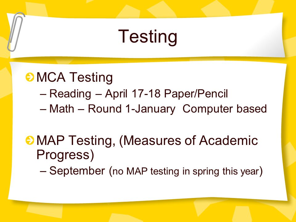 Testing MCA Testing –Reading – April 17-18 Paper/Pencil –Math – Round 1-January Computer based MAP Testing, (Measures of Academic Progress) –September ( no MAP testing in spring this year )