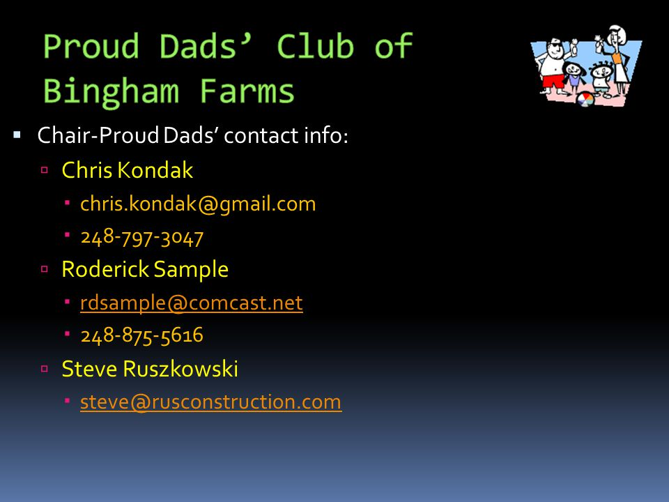  Chair-Proud Dads' contact info:  Chris Kondak  chris.kondak@gmail.com  248-797-3047  Roderick Sample  rdsample@comcast.net rdsample@comcast.net  248-875-5616  Steve Ruszkowski  steve@rusconstruction.com steve@rusconstruction.com