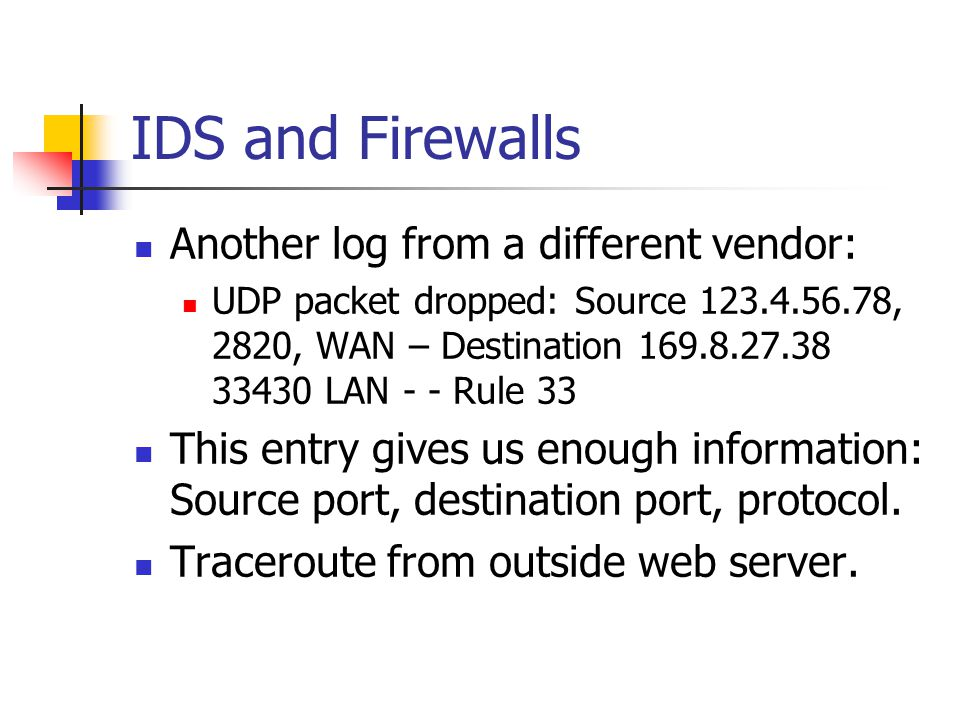 IDS and Firewalls Another log from a different vendor: UDP packet dropped: Source 123.4.56.78, 2820, WAN – Destination 169.8.27.38 33430 LAN - - Rule 33 This entry gives us enough information: Source port, destination port, protocol.
