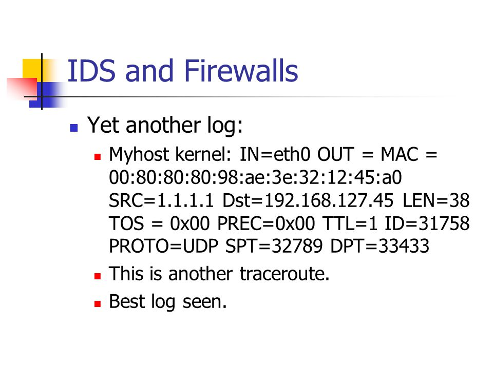 IDS and Firewalls Yet another log: Myhost kernel: IN=eth0 OUT = MAC = 00:80:80:80:98:ae:3e:32:12:45:a0 SRC=1.1.1.1 Dst=192.168.127.45 LEN=38 TOS = 0x00 PREC=0x00 TTL=1 ID=31758 PROTO=UDP SPT=32789 DPT=33433 This is another traceroute.
