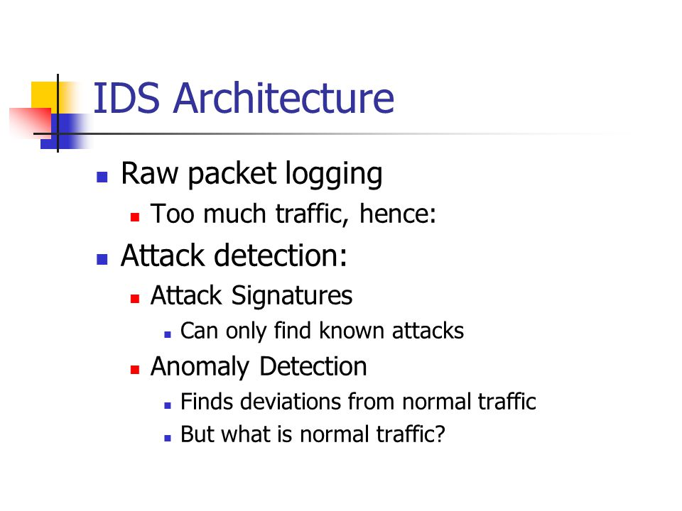 IDS Architecture Raw packet logging Too much traffic, hence: Attack detection: Attack Signatures Can only find known attacks Anomaly Detection Finds deviations from normal traffic But what is normal traffic