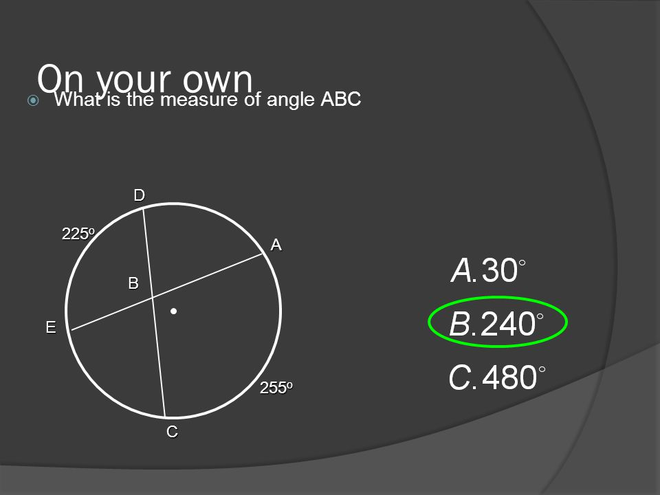 On your own  What is the measure of angle ABC 225 o A C B D E 255 o