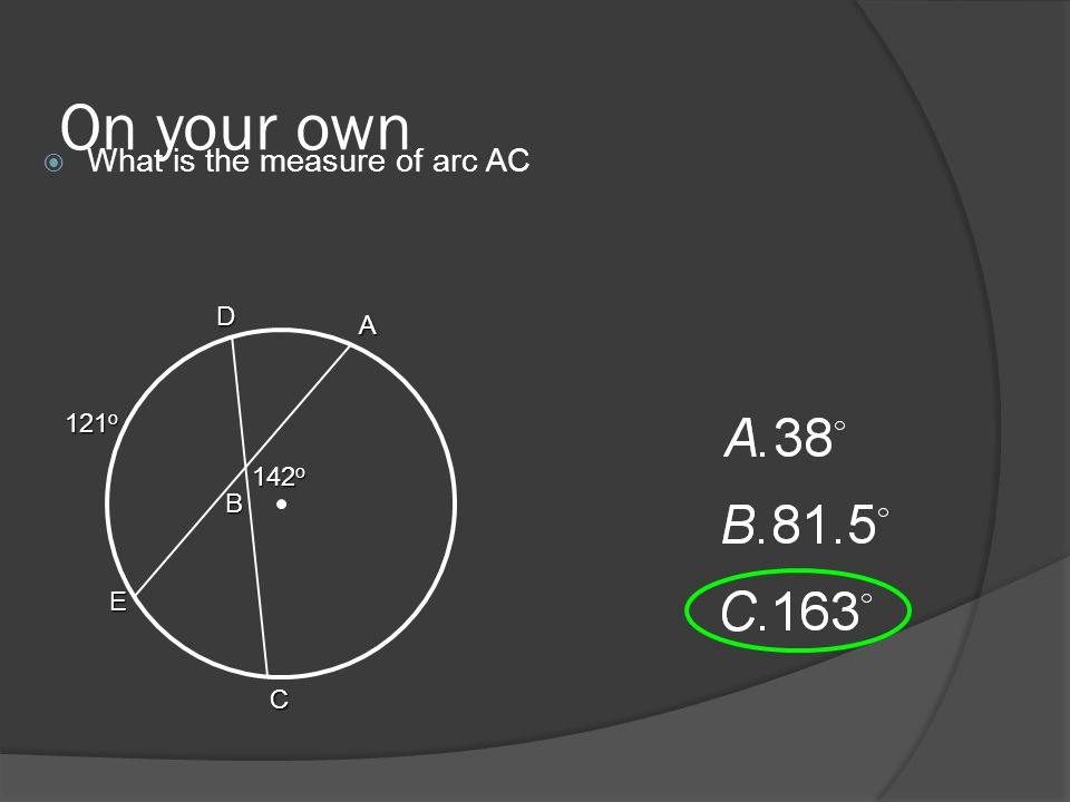 On your own  What is the measure of arc AC 121 o A C B D E 142 o