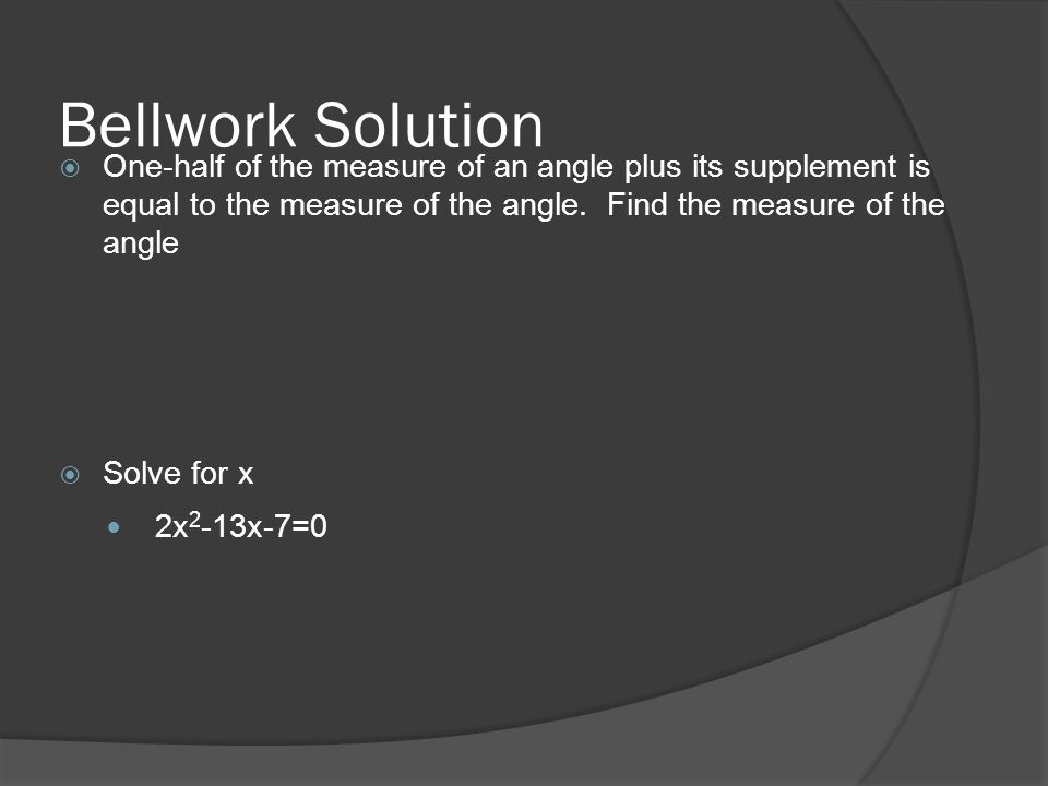 Bellwork Solution  One-half of the measure of an angle plus its supplement is equal to the measure of the angle.
