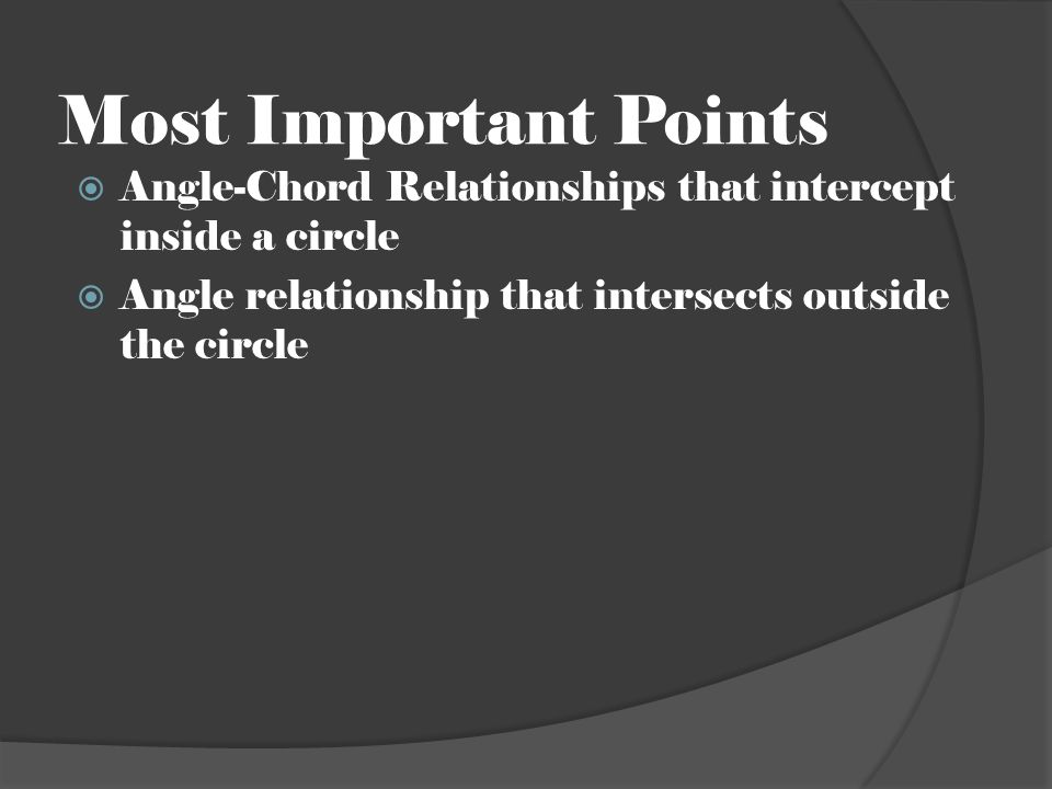 Most Important Points  Angle-Chord Relationships that intercept inside a circle  Angle relationship that intersects outside the circle