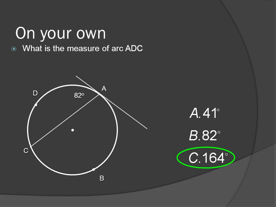 On your own  What is the measure of arc ABC 82 o A C B D