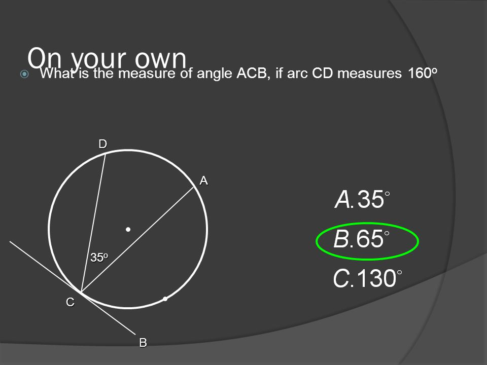 On your own  What is the measure of angle ACB, if arc CD measures 160 o 35 o A C B D