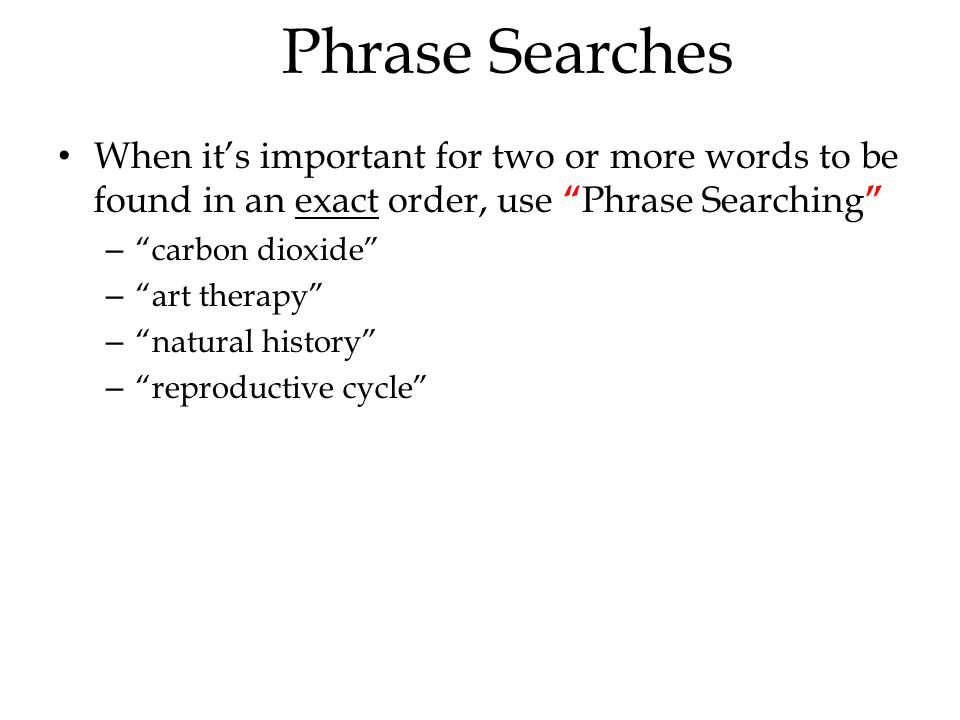 Phrase Searches When it's important for two or more words to be found in an exact order, use Phrase Searching – carbon dioxide – art therapy – natural history – reproductive cycle
