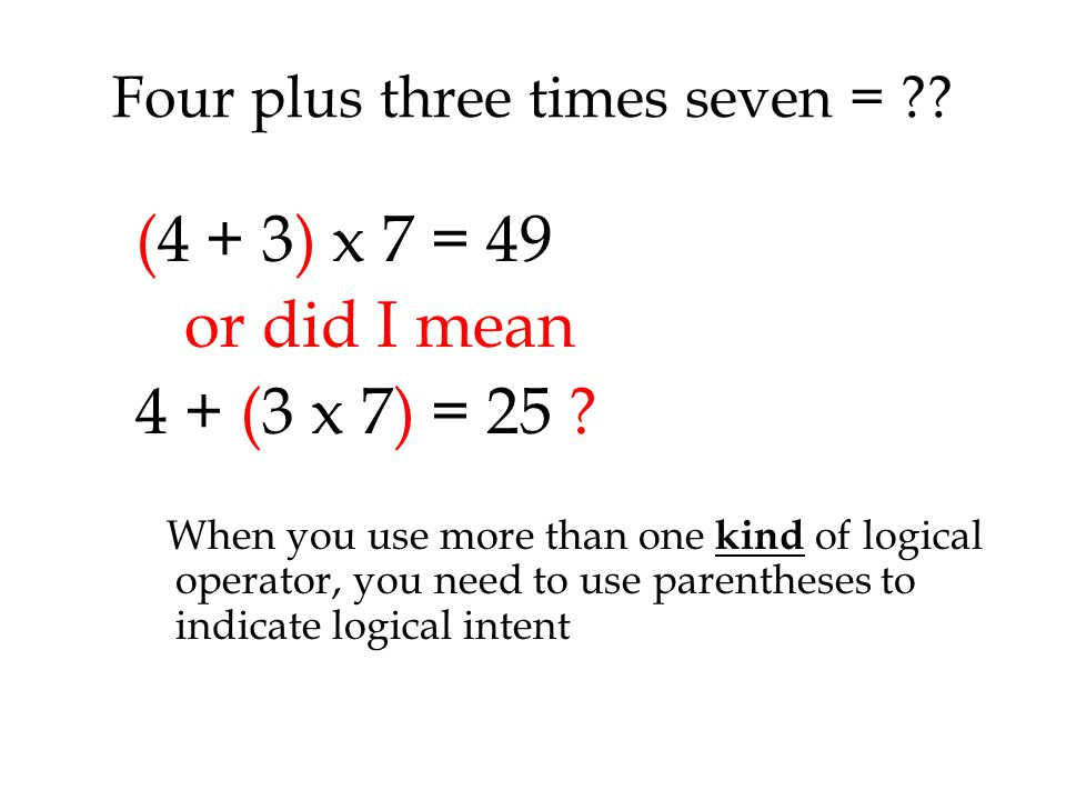 Four plus three times seven = . (4 + 3) x 7 = 49 or did I mean 4 + (3 x 7) = 25 .