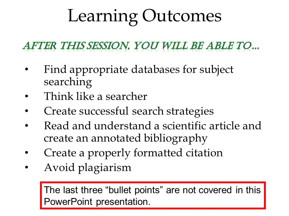 Learning Outcomes Find appropriate databases for subject searching Think like a searcher Create successful search strategies Read and understand a scientific article and create an annotated bibliography Create a properly formatted citation Avoid plagiarism The last three bullet points are not covered in this PowerPoint presentation.