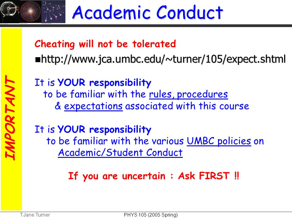T.Jane Turner PHYS 105 (2005 Spring) Academic Conduct Cheating will not be tolerated http://www.jca.umbc.edu/~turner/105/expect.shtml http://www.jca.u