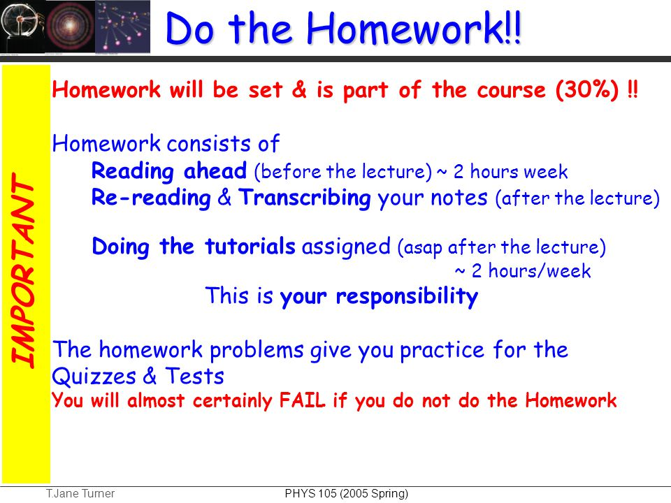 T.Jane Turner PHYS 105 (2005 Spring) Do the Homework!! Homework will be set & is part of the course (30%) !! Homework consists of Reading ahead (befor