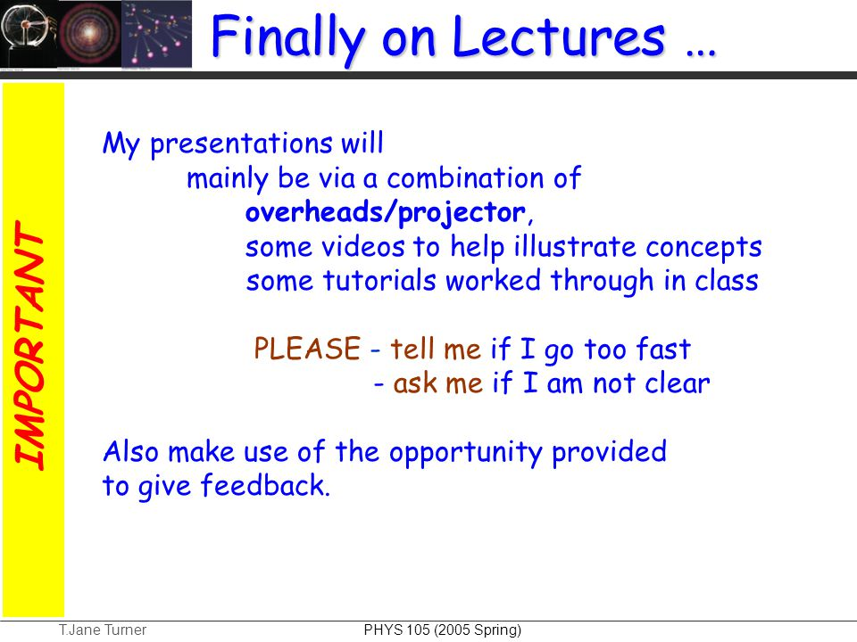 T.Jane Turner PHYS 105 (2005 Spring) My presentations will mainly be via a combination of overheads/projector, some videos to help illustrate concepts