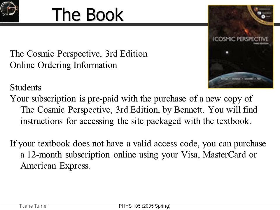 T.Jane Turner PHYS 105 (2005 Spring) The Book The Cosmic Perspective, 3rd Edition Online Ordering Information Students Your subscription is pre-paid w