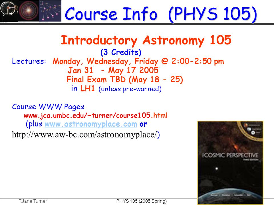 T.Jane Turner PHYS 105 (2005 Spring) Course Info (PHYS 105) Introductory Astronomy 105 (3 Credits) Lectures: Monday, Wednesday, Friday @ 2:00-2:50 pm