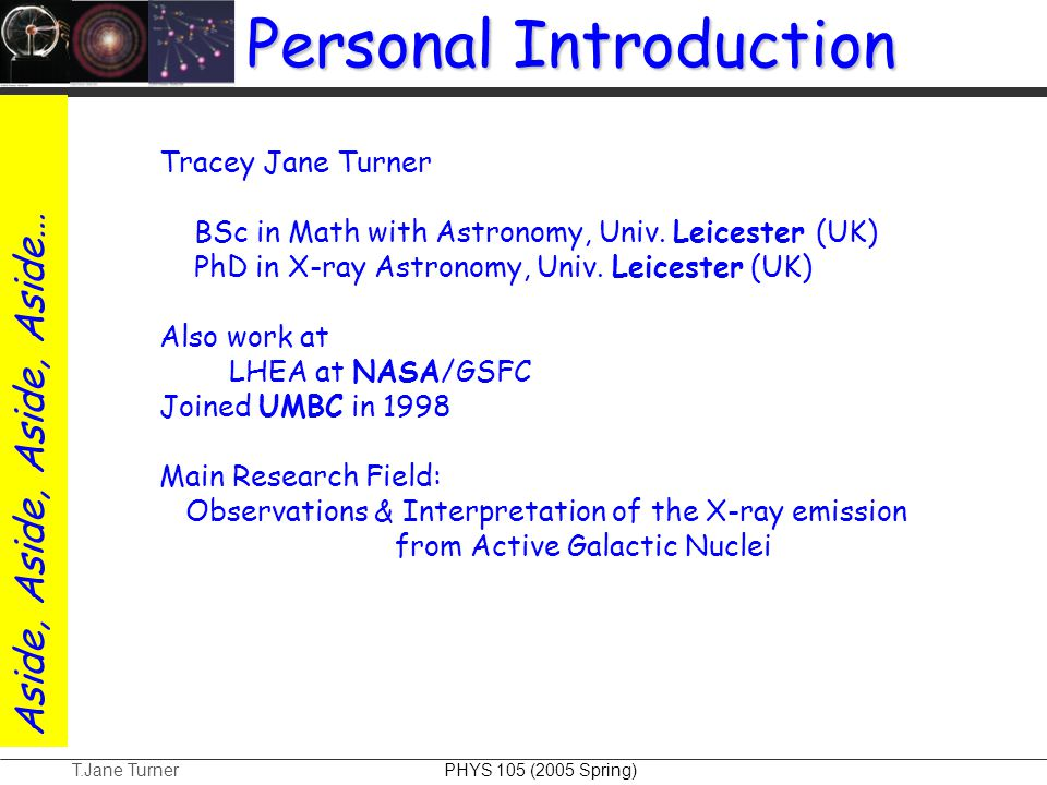 T.Jane Turner PHYS 105 (2005 Spring) Personal Introduction Tracey Jane Turner BSc in Math with Astronomy, Univ. Leicester (UK) PhD in X-ray Astronomy,
