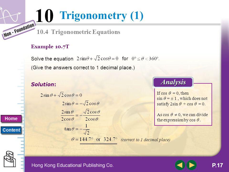 Trigonometry (1) 10 Home Content P.16 B. Algebraic Solutions of Trigonometric Equations An equation involving trigonometric ratios of an unknown angle