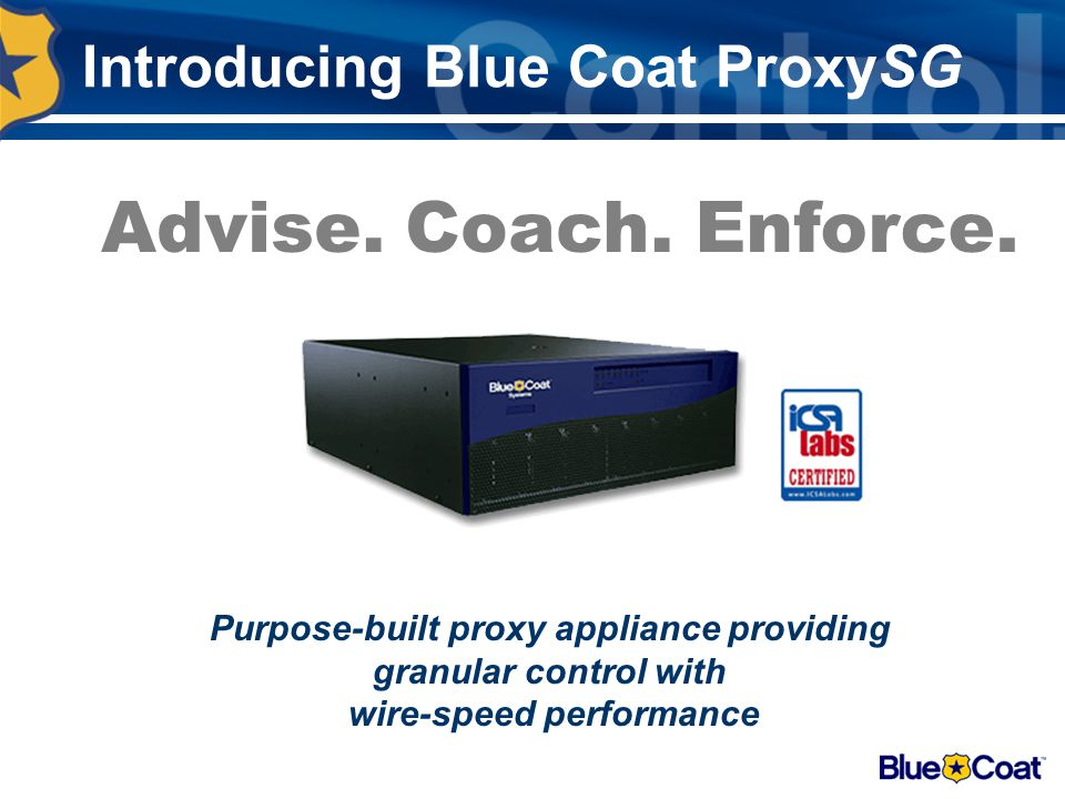 Introducing Blue Coat ProxySG Purpose-built proxy appliance providing granular control with wire-speed performance Advise.Coach.Enforce.