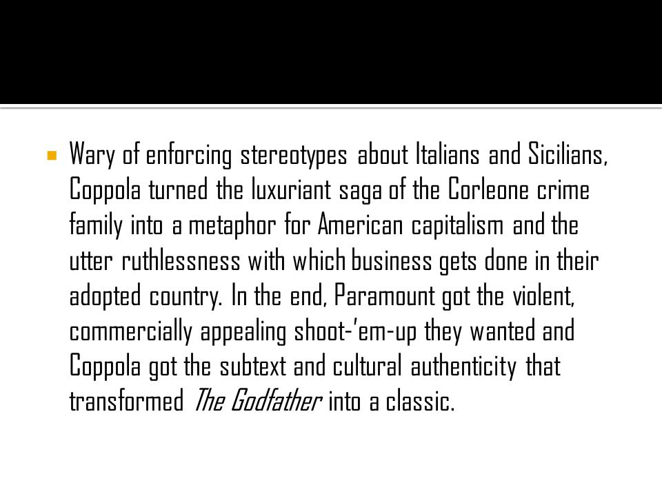  Wary of enforcing stereotypes about Italians and Sicilians, Coppola turned the luxuriant saga of the Corleone crime family into a metaphor for American capitalism and the utter ruthlessness with which business gets done in their adopted country.